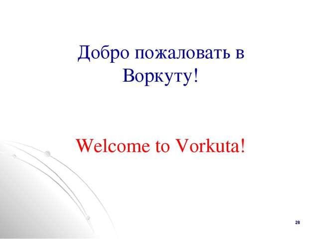 * Добро пожаловать в Воркуту! Welcome to Vorkuta!