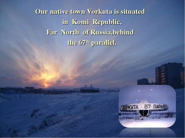 Our native town Vorkuta is situated in Komi Republic, Far North of Russia,beh...