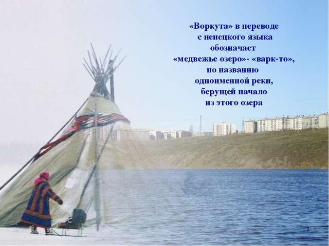 «Воркута» в переводе с ненецкого языка обозначает «медвежье озеро»- «варк-то»...