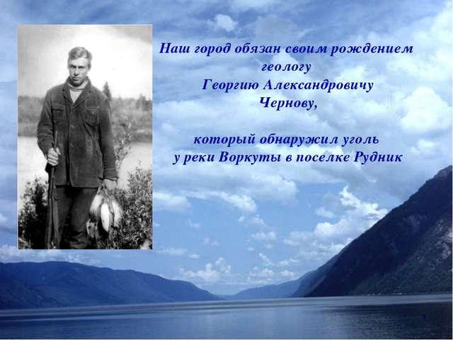 Наш город обязан своим рождением геологу Георгию Александровичу Чернову, кото...