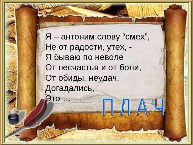 """Я – антоним слову """"смех"""", Не от радости, утех, - Я бываю по неволе От несчаст..."""
