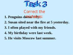1. Penguins doesn't fly. 2. Susan sited near the fire at 5 yesterday. 3. I of