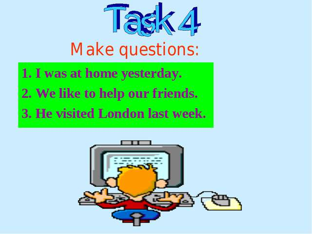 1. I was at home yesterday. 2. We like to help our friends. 3. He visited Lon...