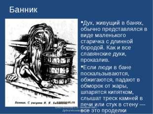 Банник Дух, живущий в банях, обычно представлялся в виде маленького старичка