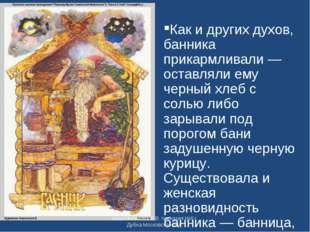Как и других духов, банника прикармливали — оставляли ему черный хлеб с солью