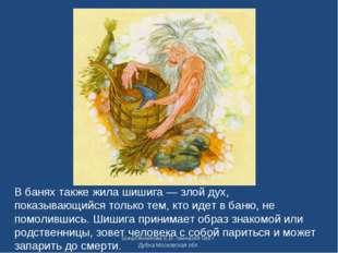 В банях также жила шишига — злой дух, показывающийся только тем, кто идет в б