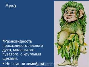 Аука Разновидность проказливого лесного духа, маленького, пузатого, с круглым
