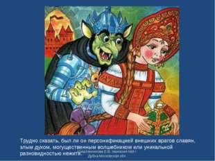 Трудно сказать, был ли он персонификацией внешних врагов славян, злым духом,