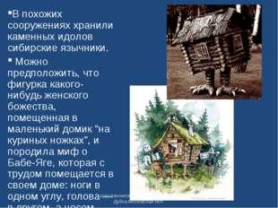 В похожих сооружениях хранили каменных идолов сибирские язычники. Можно предп