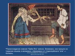 """Происхождение имения """"Баба-Яга"""" неясно. Возможно, оно пришло из тюркских язык"""