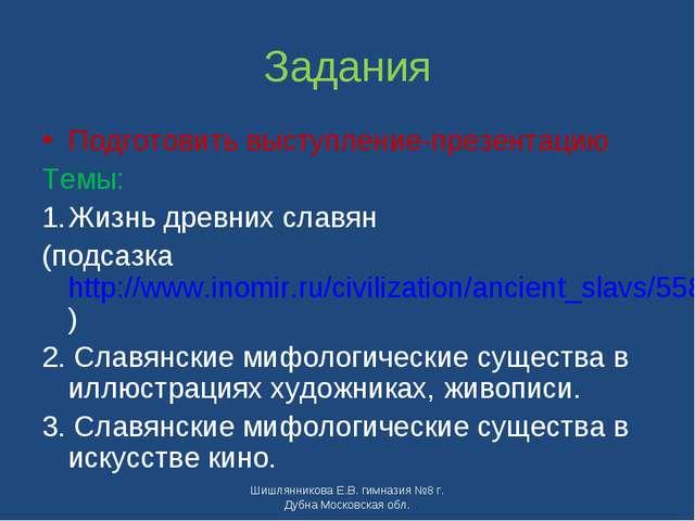 Задания Подготовить выступление-презентацию Темы: Жизнь древних славян (подса...