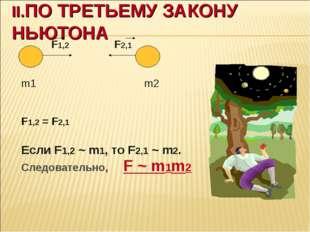 II.ПО ТРЕТЬЕМУ ЗАКОНУ НЬЮТОНА F1,2 F2,1 m1 m2 F1,2 = F2,1 Если F1,2 ~ m1, то