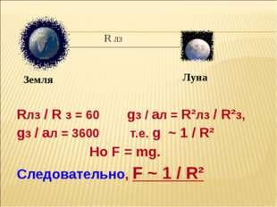 Rлз / R з = 60 gз / aл = R²лз / R²з, gз / aл = 3600 т.е. g ~ 1 / R² Но F = m