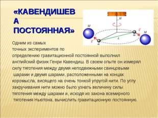 «КАВЕНДИШЕВА ПОСТОЯННАЯ» Одним из самых точных экспериментов по определению г