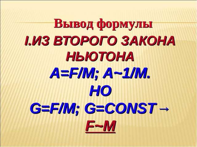 I.ИЗ ВТОРОГО ЗАКОНА НЬЮТОНА A=F/M; A~1/M. НО G=F/M;G=CONST→ F~M Вывод формулы