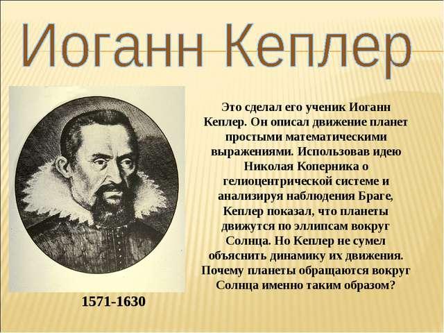 1571-1630 Это сделал его ученик Иоганн Кеплер. Он описал движение планет прос...