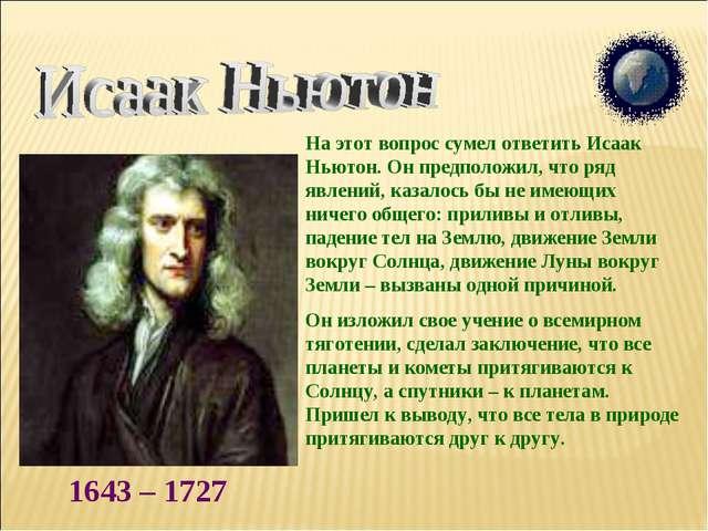 1643 – 1727 На этот вопрос сумел ответить Исаак Ньютон. Он предположил, что р...