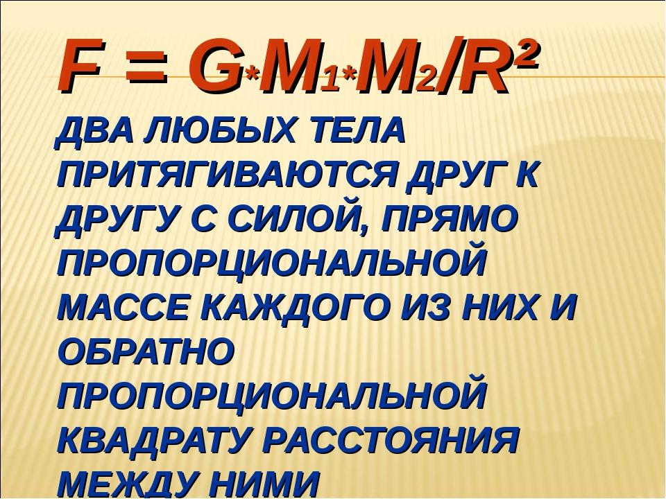 F = G*M1*M2/R² ДВА ЛЮБЫХ ТЕЛА ПРИТЯГИВАЮТСЯ ДРУГ К ДРУГУ С СИЛОЙ, ПРЯМО ПРОПО...