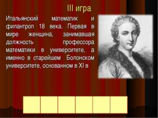 III игра Итальянский математик и филантроп 18 века. Первая в мире женщина, за