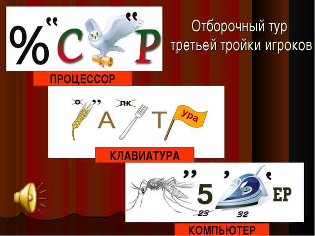 Отборочный тур третьей тройки игроков ПРОЦЕССОР КЛАВИАТУРА КОМПЬЮТЕР