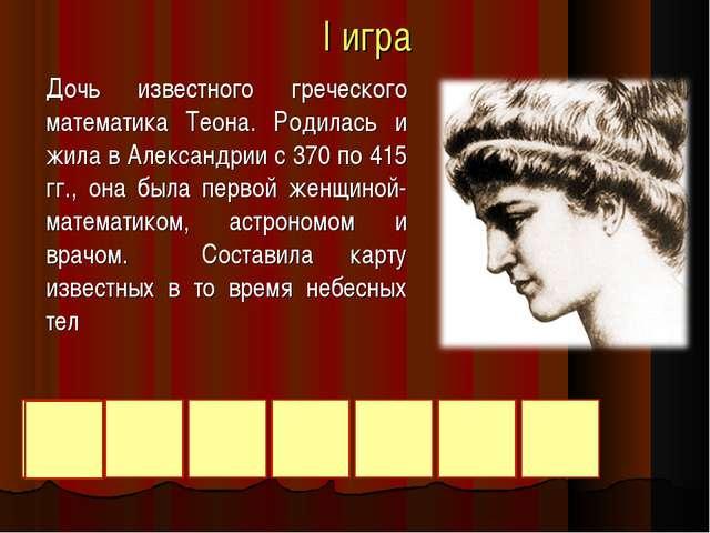 I игра Дочь известного греческого математика Теона. Родилась и жила в Алексан...