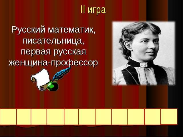 II игра Русский математик, писательница, первая русская женщина-профессор К О...
