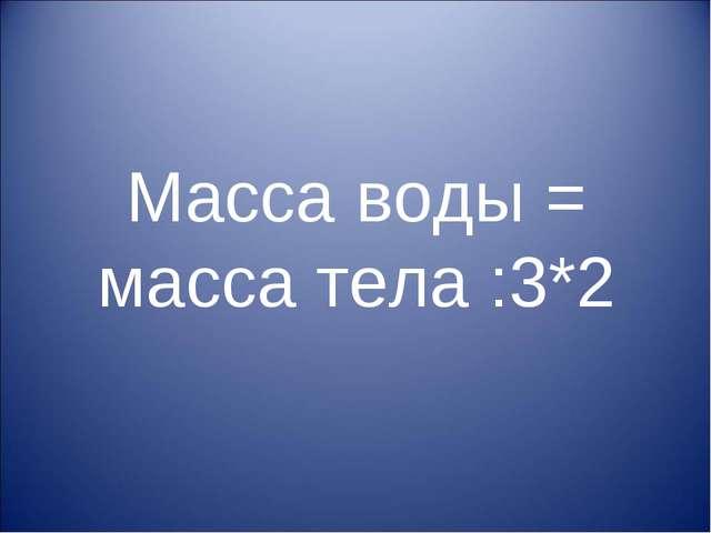 Масса воды = масса тела :3*2