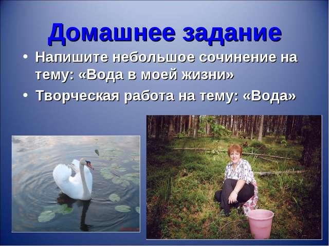 Домашнее задание Напишите небольшое сочинение на тему: «Вода в моей жизни» Тв...