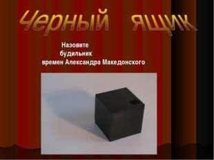 Назовите будильник времен Александра Македонского