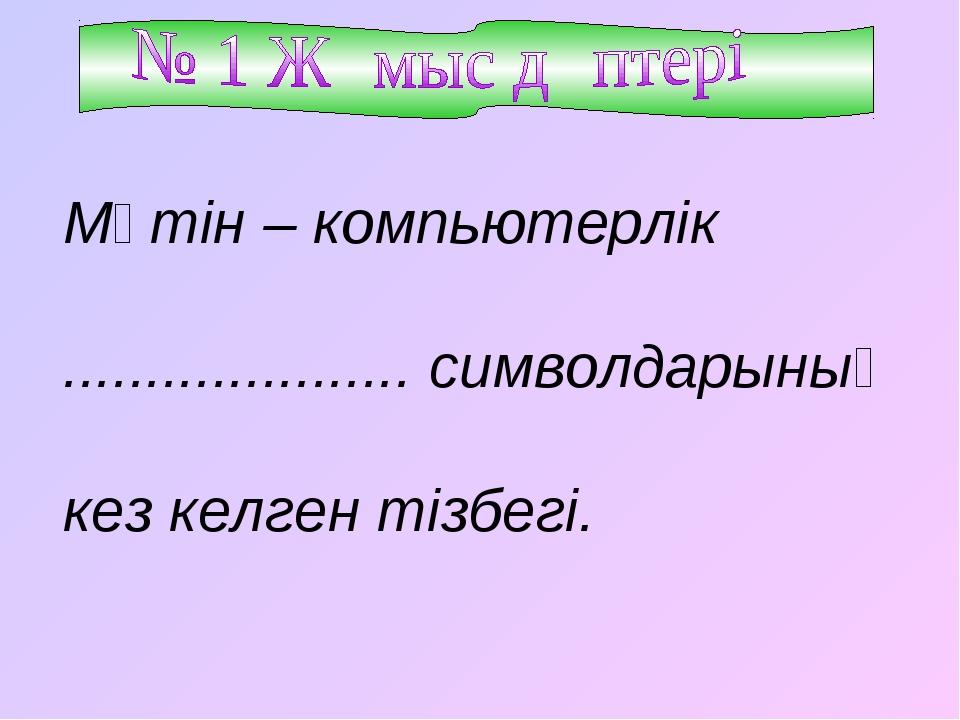 Мәтін – компьютерлік ..................... символдарының кез келген тізбегі.