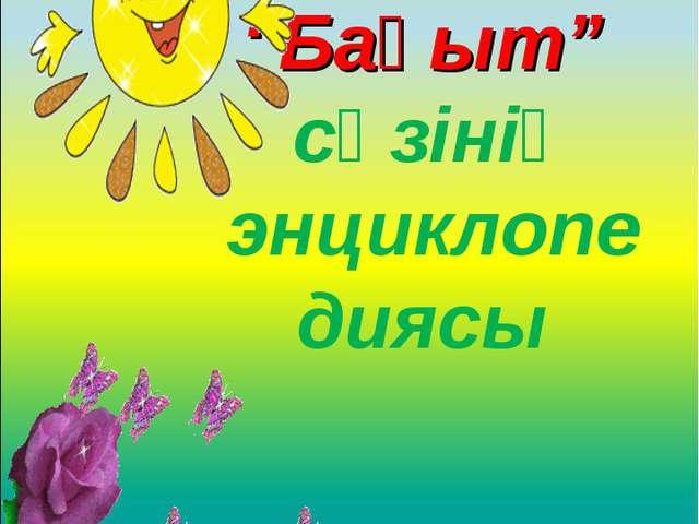 """""""Бақыт"""" сөзінің энциклопедиясы"""