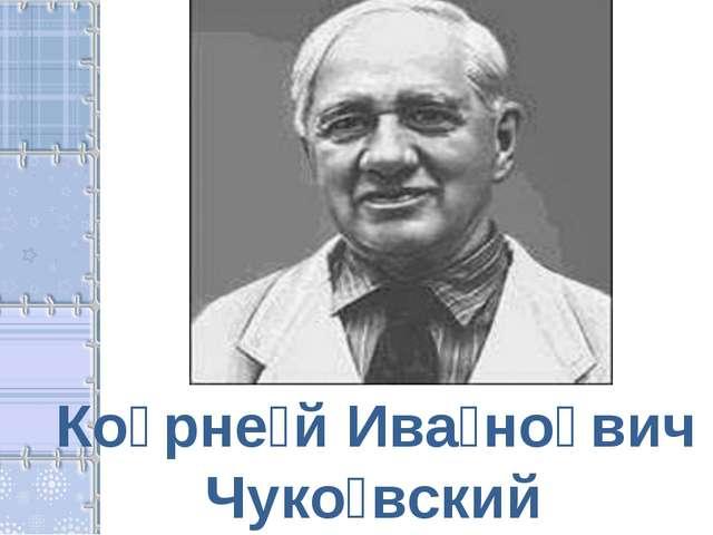Ко̄рне́й Ива́но̄вич Чуко́вский