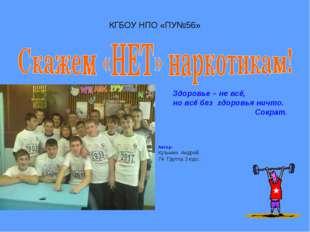 КГБОУ НПО «ПУ№56» Автор: Кузьмин Андрей. 74 Группа 3 курс. Здоровье – не всё,
