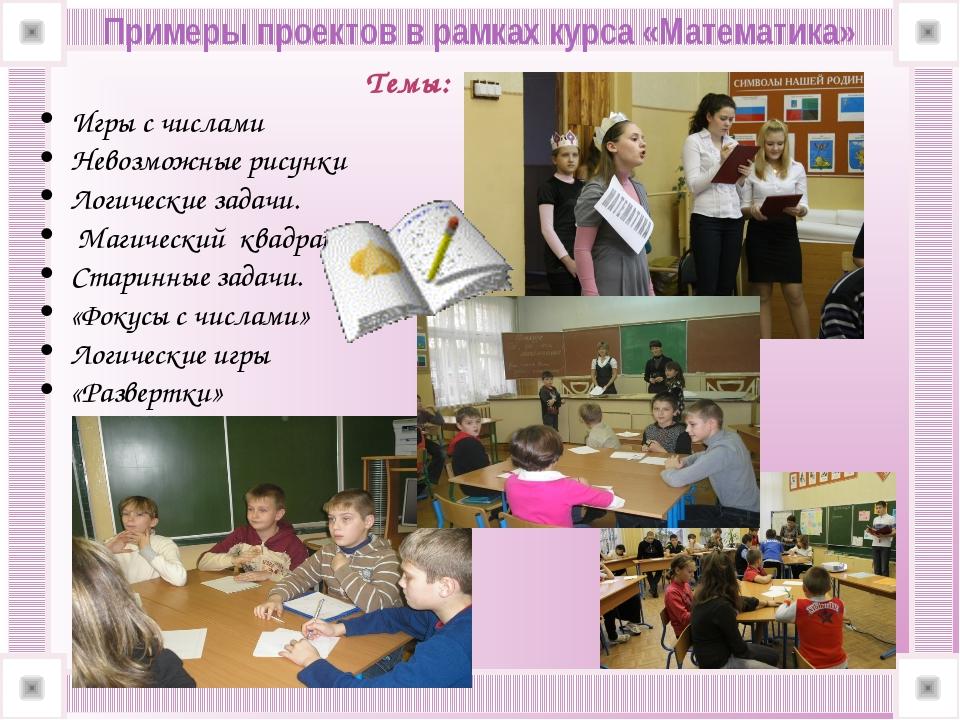 Примеры проектов в рамках курса «Математика» Темы: Игры с числами Невозможны...