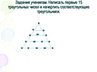 Задание ученикам. Написать первые 15 треугольных чисел и начертить соответств