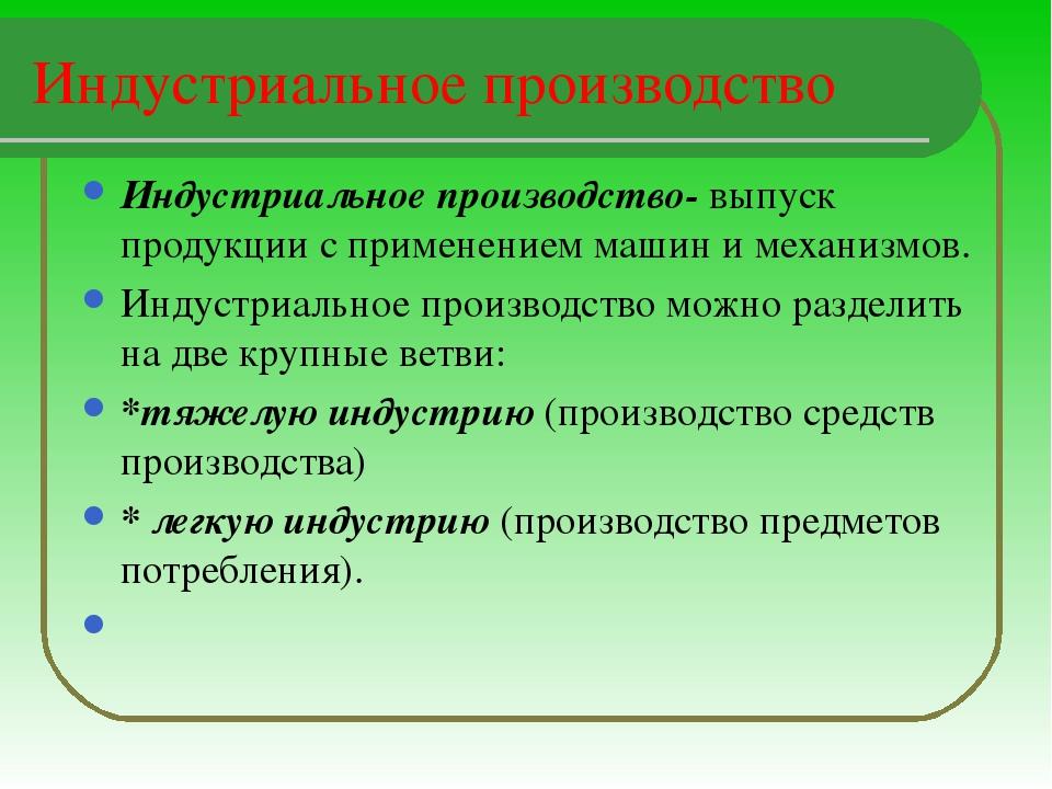 Индустриальное производство Индустриальное производство- выпуск продукции с п...