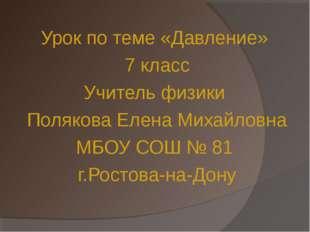Урок по теме «Давление» 7 класс Учитель физики Полякова Елена Михайловна МБОУ