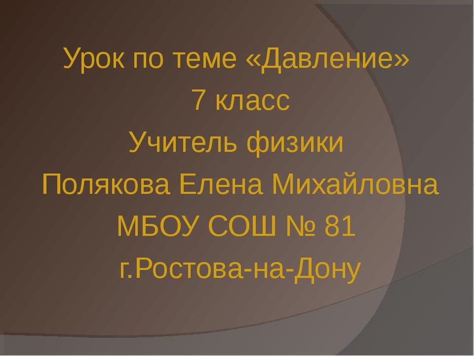 Урок по теме «Давление» 7 класс Учитель физики Полякова Елена Михайловна МБОУ...