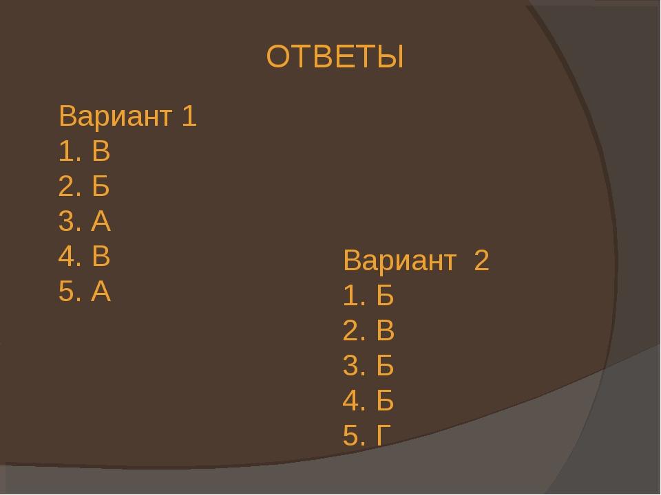 ОТВЕТЫ Вариант 1 1. В 2. Б 3. А 4. В 5. А Вариант 2 1. Б 2. В 3. Б 4. Б 5. Г