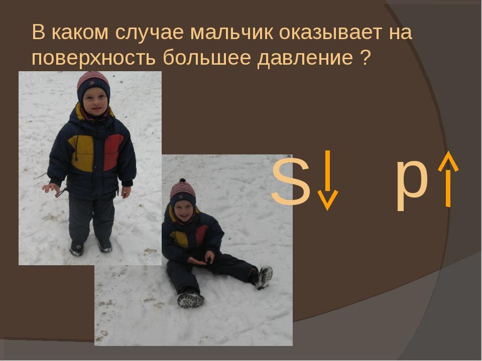 В каком случае мальчик оказывает на поверхность большее давление ? S p