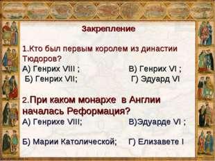 Закрепление 1.Кто был первым королем из династии Тюдоров? А) Генрих VIII ; В)