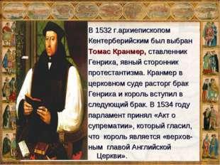 Томас Кранмер В 1532 г.архиепископом Кентерберийскимбыл выбран Томас Кранмер