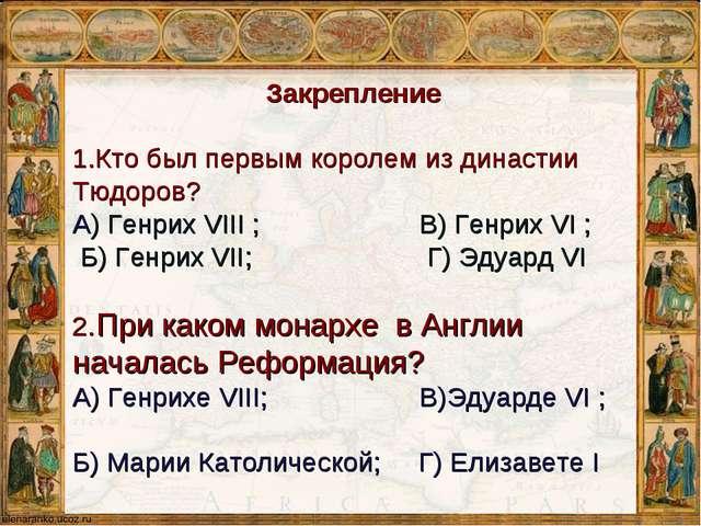 Закрепление 1.Кто был первым королем из династии Тюдоров? А) Генрих VIII ; В)...
