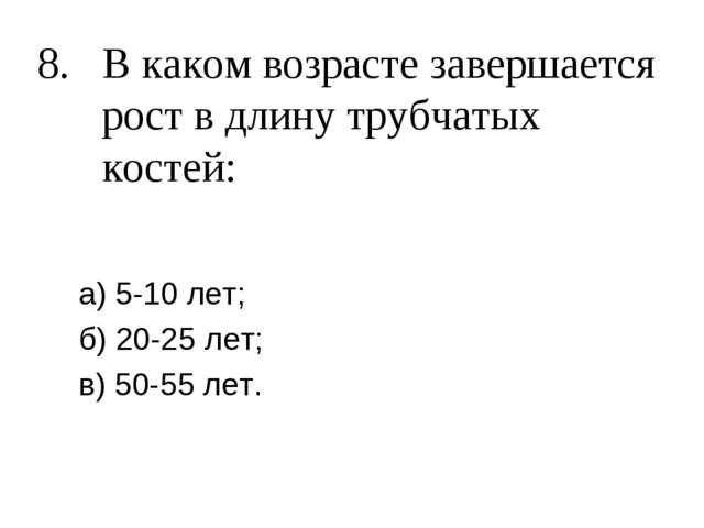 8. В каком возрасте завершается рост в длину трубчатых костей: а) 5-10 лет; б...