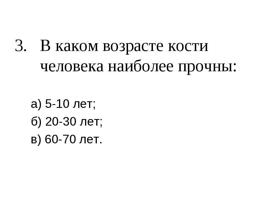3. В каком возрасте кости человека наиболее прочны: а) 5-10 лет; б) 20-30 лет...