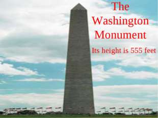 The Washington Monument Its height is 555 feet