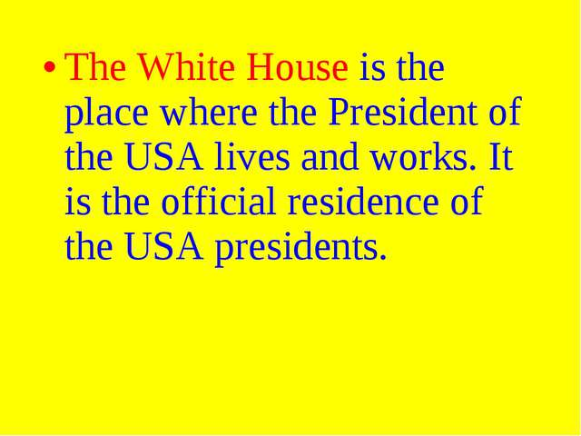 The White House is the place where the President of the USA lives and works....