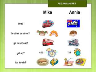 ASK AND ANSWER. 	Mike	Annie live?		 brother or sister?		 go to school?		 get