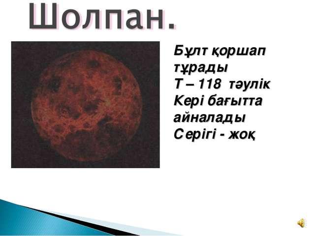 Бұлт қоршап тұрады Т – 118 тәулік Кері бағытта айналады Серігі - жоқ