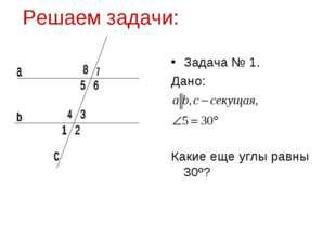 Решаем задачи: Задача № 1. Дано: Какие еще углы равны 30º?